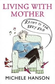 Living with Mother: Right to the Very End - Michele Hanson