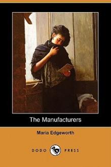 The Manufacturers (Dodo Press) - Maria Edgeworth