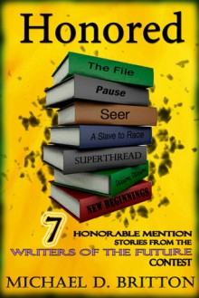 Honored: 7 Honorable Mention Stories from the Writers of the Future Contest - Michael D. Britton