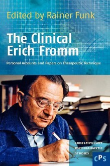 The Clinical Erich Fromm: Personal Accounts and Papers on Therapeutic Technique. (Contemporary Psychoanalytic Studies) - Rainer Funk
