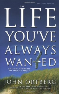 The Life You've Always Wanted: Spiritual Disciplines for Ordinary People (Expanded and Adapted for Small Groups) - John Ortberg