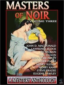 Masters of Noir: Volume Three - John D. MacDonald, Lawrence Block, Ed McBain, Hal Ellson, Theodore Pratt, Fletcher Flora, Henry Slesar, Henry Kane, Steve Frazee, Eugene Pawley