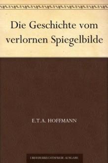 Die Geschichte vom verlornen Spiegelbilde - E.T.A. Hoffmann