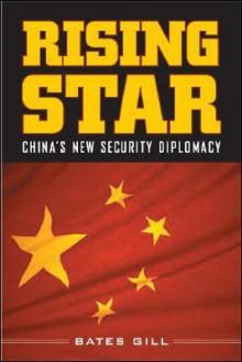 Rising Star: China's New Security Diplomacy - Bates Gill