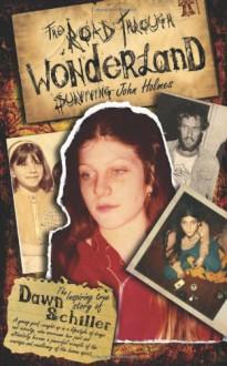 The Road Through Wonderland: Surviving John Holmes - Dawn Schiller