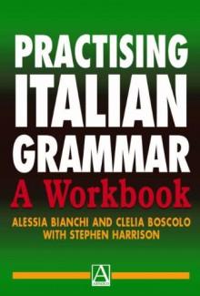 Practising Italian Grammar: A Workbook - Alessia Bianchi, Stephen J. Harrison