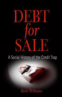 Debt for Sale: A Social History of the Credit Trap - Brett Williams