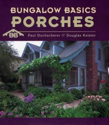 Bungalow Basics: Porches (Pomegranate Catalog) - Paul Duchscherer, Douglas Keister