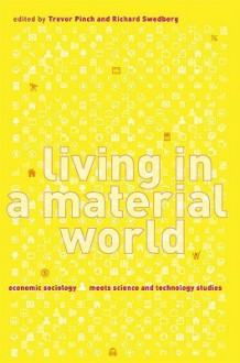 Living in a Material World: Economic Sociology Meets Science and Technology Studies - Trevor Pinch, Trevor