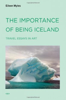The Importance of Being Iceland: Travel Essays in Art - Eileen Myles
