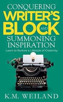 Conquering Writer's Block and Summoning Inspiration: Learn to Nurture a Lifestyle of Creativity - K.M. Weiland