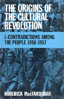 The Origins of the Cultural Revolution, Volume I: Contradictions Among the People, 1956-1957 - Roderick MacFarquhar