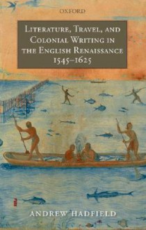 Literature, Travel, and Colonial Writing in the English Renaissance, 1545-1625 - Andrew Hadfield