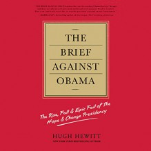 The Brief Against Obama: The Rise, Fall, & Epic Fail of the Hope & Change Presidency - Hugh Hewitt, Jeremy Wesley, Hachette Audio