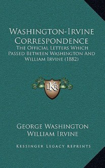 Washington-Irvine Correspondence: The Official Letters Which Passed Between Washington And William Irvine (1882) - George Washington, William Irvine, Consul Willshire Butterfield
