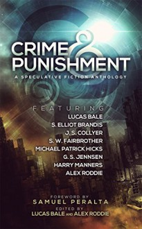 Crime and Punishment: A Speculative Fiction Anthology - S.W. Fairbrother, Lucas Bale, S. Elliot Brandis, G. S. Jennsen, Michael Patrick Hicks, J.S Collyer, Alex Roddie, Samuel Peralta, Harry Manners