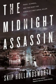 The Midnight Assassin: Panic, Scandal, and the Hunt for America's First Serial Killer - Skip Hollandsworth
