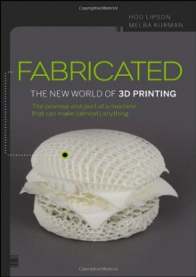 Fabricated: 3D Print Everything from Body Parts to Bicycles... to Dinner - Hod Lipson,Melba Kurman
