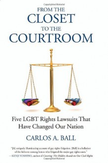 From the Closet to the Courtroom: Five LGBT Rights Lawsuits That Have Changed Our Nation - Carlos A. Ball, Michael Bronski