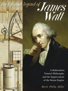 The Life and Legend of James Watt: Collaboration, Natural Philosophy, and the Improvement of the Steam Engine - David Philip Miller