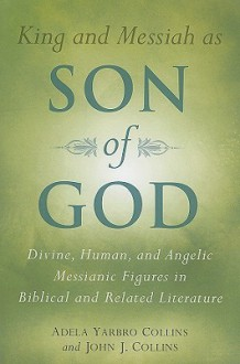 King and Messiah as Son of God: Divine, Human, and Angelic Messianic Figures in Biblical and Related Literature - Adela Yarbro Collins, John J. Collins