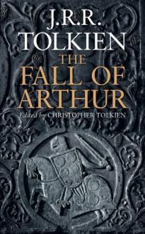 The Fall of Arthur - J.R.R. Tolkien,J.R.R. Tolkien