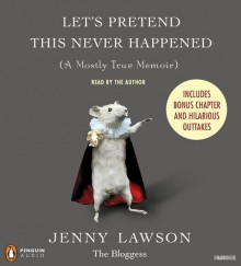 Let's Pretend This Never Happened (A Mostly True Memoir) - Jenny Lawson