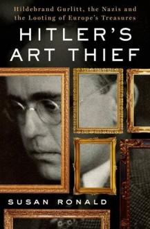 Hitler's Art Thief: Hildebrand Gurlitt, the Nazis, and the Looting of Europe's Treasures - Susan Ronald