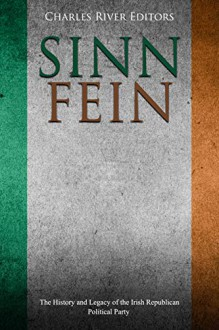 Sinn Féin: The History and Legacy of the Irish Republican Political Party - Charles River Editors