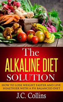 The Alkaline Diet Solution: How to Lose Weight Faster and Live Healthier with a PH Balanced Diet (alkaline diet, alkaline diet plan, alkaline diet book, ... loss, alkaline foods, alkaline smoothies) - J.C. Collins