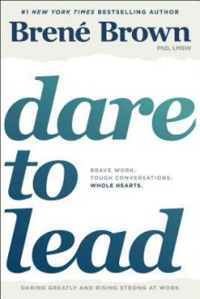 Dare to Lead: Brave Work. Tough Conversations. Whole Hearts. - Brené Brown