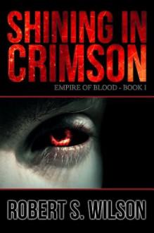 Shining in Crimson: Empire of Blood Book One (A Dystopian Vampire Novel) - Robert S. Wilson