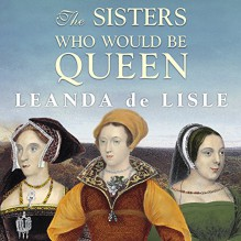 The Sisters Who Would be Queen: Mary, Katherine, and Lady Jane Grey: A Tudor Tragedy - Leanda de Lisle, Wanda McCaddon, Tantor Audio