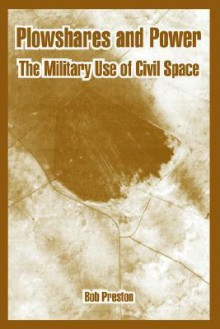 Plowshares and Power: The Military Use of Civil Space - Bob Preston