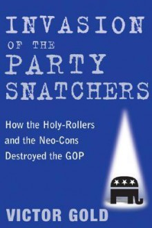 Invasion of the Party Snatchers: How the Holy-Rollers and Neo-Cons Destroyed the GOP - Victor Gold