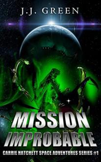 Mission Improbable: Carrie Hatchett Space Adventures Series #1 - J.J. Green