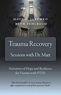 Trauma Recovery - Sessions With Dr. Matt: Narratives of Hope and Resilience for Victims with PTSD - Beth Fehlbaum,Matt E Jaremko