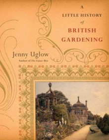 A Little History Of British Gardening - Jenny Uglow