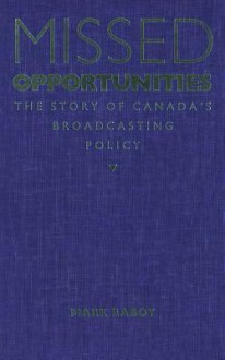 Missed Opportunities: The Story of Canada's Broadcasting Policy - Marc Raboy