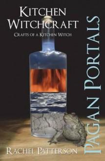 Pagan Portals - Kitchen Witchcraft: Crafts of a Kitchen Witch - Rachel Patterson