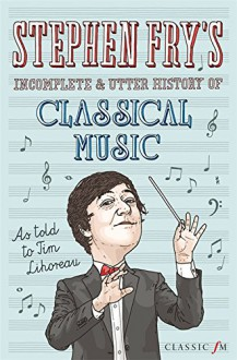 Stephen Fry's Incomplete & Utter History of Classical Music - Tim Lihoreau,Stephen Fry