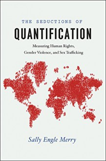 The Seductions of Quantification: Measuring Human Rights, Gender Violence, and Sex Trafficking (Chicago Series in Law and Society) - Sally Engle Merry
