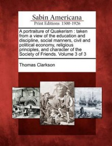 A Portraiture of Quakerism: Taken from a View of the Education and Discipline, Social Manners, Civil and Political Economy, Religious Principles, and Character of the Society of Friends. Volume 3 of 3 - Thomas Clarkson
