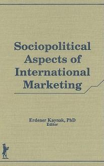 Sociopolitical Aspects of International Marketing (Haworth Series in International Business) (Haworth Series in International Business) - Erdener Kaynak