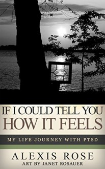 If I Could Tell You How It Feels: My Life Journey With PTSD - Alexis Rose