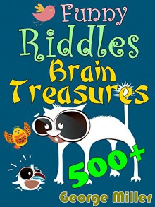 500+ Funny Riddles and Brain Treasures: Train Your Brain and Get Fun Every Day, Expand Your Smartness & Wisdom - George Miller
