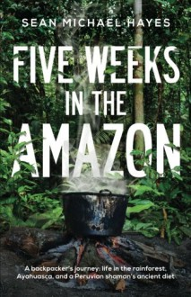 Five Weeks in the Amazon: A backpacker's journey: life in the rainforest, Ayahuasca, and a Peruvian shaman's ancient diet - Sean Michael Hayes