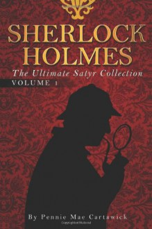Sherlock Holmes: The Ultimate Satyr Collection (Volume 1) - Pennie Mae Cartawick