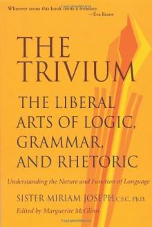The Trivium: The Liberal Arts of Logic, Grammar, and Rhetoric - Sister Miriam Joseph