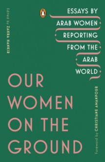 Our Women on the Ground: Essays by Arab Women Reporting from the Arab World - Various Authors,Christiane Amanpour,Zahra Hankir
